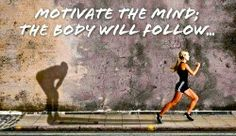 Motivate the mind - body will follow